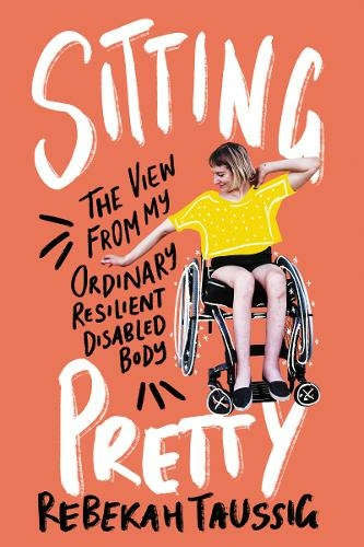 Sitting Pretty: The View from My Ordinary Resilient Disabled Body by Rebekah Taussig