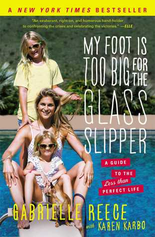 My Foot Is Too Big for the Glass Slipper: A Guide to the Less Than Perfect Life by Gabrielle Reece, Karen Karbo