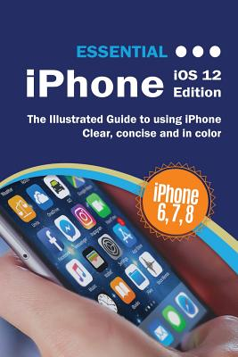 Essential iPhone iOS 12 Edition: The Illustrated Guide to Using iPhone by Kevin Wilson