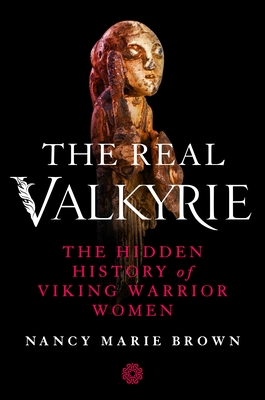 The Real Valkyrie: The Hidden History of Viking Warrior Women by Nancy Marie Brown