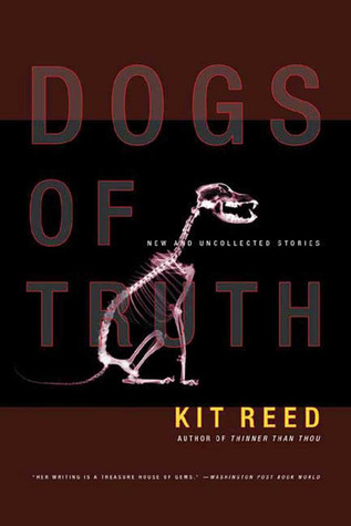 Dogs of Truth: New and Uncollected Stories by Kit Reed