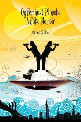 Oy Feminist Planets: A Fake Memoir by Marleen S. Barr