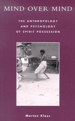 Mind Over Mind: The Anthropology and Psychology of Spirit Possession by Morton Klass