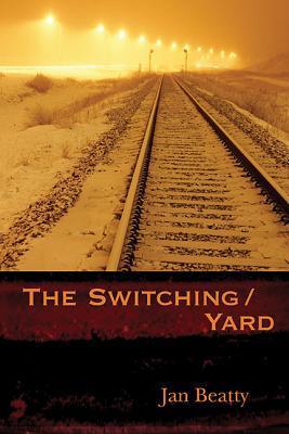 The Switching/Yard by Jan Beatty
