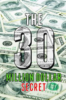 The 30 Million Dollar Secret: Change Your Mindset and Become a Millionaire, How Did I Earn 30 Million Dollars in Less Than 24 Months Out of Nothing by Michael Grey