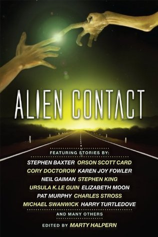 Alien Contact by Marty Halpern, Bruce McAllister, Nancy Kress, Karen Joy Fowler, Ernest Hogan, Cory Doctorow, Ursula K. Le Guin, George Alec Effinger, Charles Stross, Bruce Sterling, Mark W. Tiedemann, Michael Swanwick, Jack Skillingstead, Harry Turtledove, Paul McAuley, Molly Gloss, Elizabeth Moon, Stephen Baxter, Pat Cadigan, Robert Silverberg, Adam-Troy Castro, Stephen King, Orson Scott Card, Pat Murphy, Neil Gaiman, Jeffrey Ford