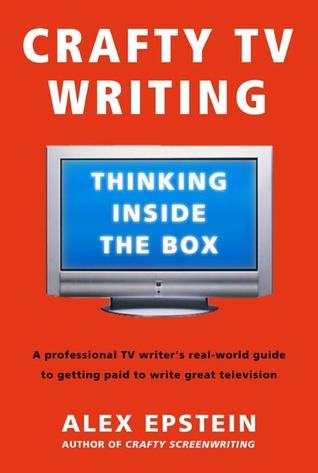 Crafty TV Writing: Thinking Inside the Box by Alex Epstein