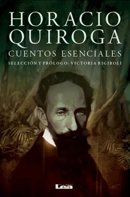 Horacio Quiroga, Cuentos Esenciales by Horacio Quiroga