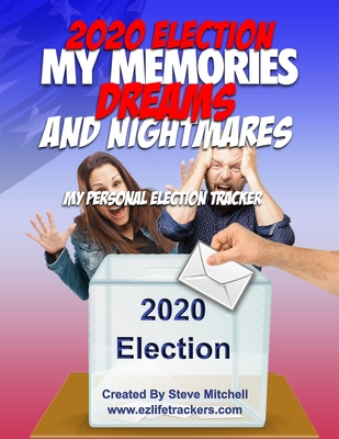 2020 Election My Memories, Dreams & Nightmares: My Personal Election Tracker by Steve Mitchell