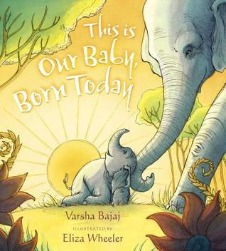 This Is Our Baby, Born Today by Varsha Bajaj, Eliza Wheeler