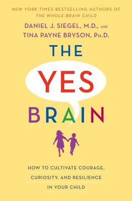 The Yes Brain: How to Cultivate Courage, Curiosity, and Resilience in Your Child by Tina Payne Bryson, Daniel J. Siegel