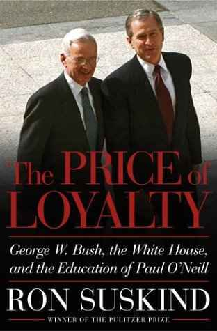 The Price of Loyalty: George W. Bush, the White House, and the Education of Paul O'Neill by Ron Suskind