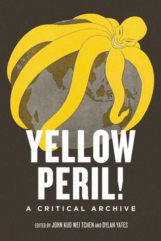 Yellow Peril!: An Archive of Anti-Asian Fear by John Kuo Wei Tchen, Dylan Yates