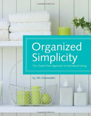 Organized Simplicity: The Clutter-Free Approach to Intentional Living by Tsh Oxenreider