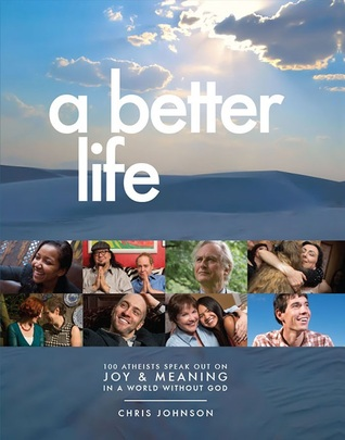 A Better Life: 100 Atheists Speak Out on Joy & Meaning in a World Without God by Chris Johnson
