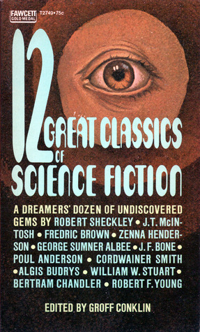 12 Great Classics of Science Fiction by Poul Anderson, Groff Conklin, A. Bertram Chandler, Zenna Henderson, Cordwainer Smith, Algis Budrys, Robert Sheckley, Fredric Brown, Robert F. Young, William W. Stuart, J.F. Bone, J.T. McIntosh, George Sumner Albee