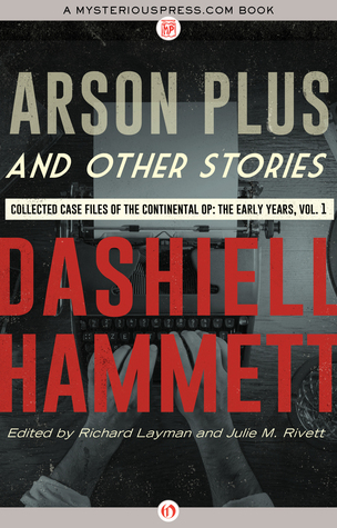 Arson Plus and Other Stories: Collected Case Files of the Continental Op: The Early Years, Volume 1 by Julie M. Rivett, Richard Layman, Dashiell Hammett