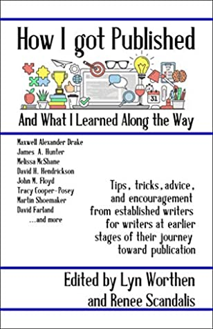 How I Got Published and What I Learned Along the Way by David Farland, Carolyn Rae Williamson, Lyn Worthen, James A. Owen, Renee Scandalis, Martin Shoemaker, Tracy Cooper-Posey, David H. Hendrickson, Melissa McShane, John M. Floyd, James A. Hunter, Jana S. Brown, A. Lee Martinez, Maxwell Alexander Drake