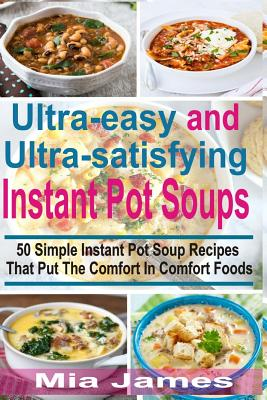 Ultra-easy and Ultra-satisfying Instant Pot Soups: 50 Simple Instant Pot Soup Recipes That Put The Comfort In Comfort Foods by Mia James