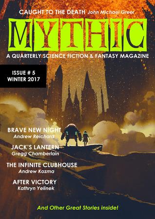 Mythic #5: Winter 2017 (Volume 5) by Dave Ring, Shaun Kilgore, Mike Adamson, Chris Pearce, Kathryn Yelinek, Andrew Reichard, John Michael Greer, Gregg Chamberlain, Andrew Kozma, Scott Beggs, D.A. D'Amico, John Sykes