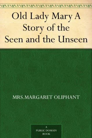 Old Lady Mary A Story of the Seen and the Unseen by Mrs. Oliphant