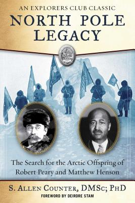 North Pole Legacy: The Search for the Arctic Offspring of Robert Peary and Matthew Henson by S. Allen Counter