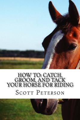 How to: Catch, Groom, and Tack Your Horse for Riding by Scott Peterson