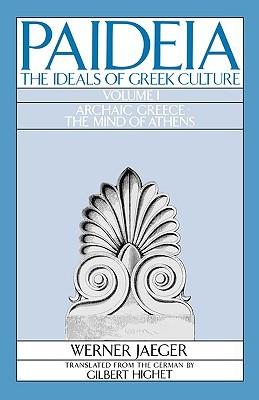 Paideia: The Ideals of Greek Culture, Volume I: Archaic Greece: The Mind of Athens by Gilbert Highet, Werner Wilhelm Jaeger