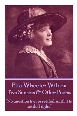 Ella Wheeler Wilcox's Two Sunsets & Other Poems: No Question Is Ever Settled, Until It Is Settled Right. by Ella Wheeler Wilcox