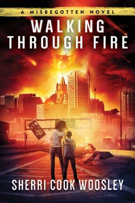 Walking Through Fire: A Misbegotten Novel by Sherri Cook Woosley