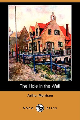 The Hole in the Wall (Dodo Press) by Arthur Morrison