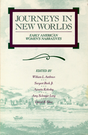 Journeys in New Worlds: Early American Women's Narratives by William L. Andrews, Annette Kolodny, Daniel B. Shea, Amy Schrager Lang, Sargent Bush