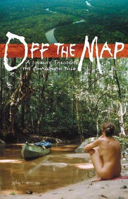 Off the Map: A Journey Through the Amazonian Wild by John Harrison