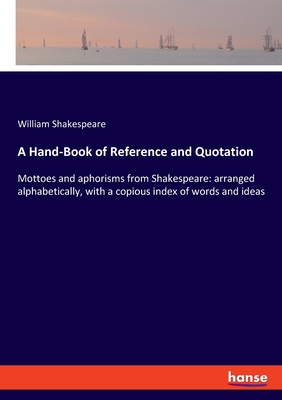 A Hand-Book of Reference and Quotation: Mottoes and aphorisms from Shakespeare: arranged alphabetically, with a copious index of words and ideas by William Shakespeare