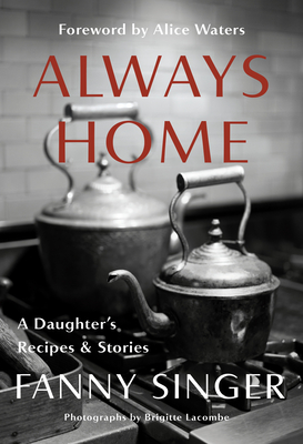 Always Home: A Daughter's Recipes & Stories by Alice Waters, Fanny Singer