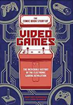 The Comic Book Story of Video Games: The Incredible History of the Electronic Gaming Revolution by Jack McGowan, Jonathan Hennessey