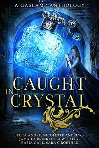 Caught in Crystal: A Gaslamp Anthology by Sara C. Roethle, A.W. Exley, Rabia Gale, Jamaila Brinkley, Nicolette Andrews, Becca Andre