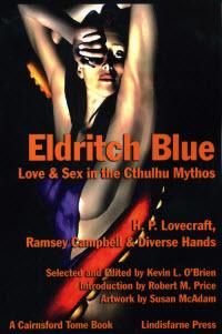 Eldritch Blue: Love & Sex in the Cthulhu Mythos by Michael Minnis, Ann K. Schwader, Randall D. Larson, Susan McAdam, Jean Ann Donnel, James Ambuehl, Ron Shiflet, C.J. Henderson, Neil Riebe, Stanley C. Sargent, Charles Black, Charles Garofalo, Walter C. DeBill Jr., Ramsey Campbell, Kevin L. O'Brien, Pierre Comtois, Peter A. Worthy, H.P. Lovecraft, Edward P. Berglund, Robert M. Price, Stephen Mark Rainey