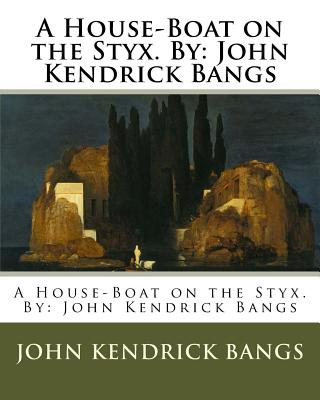 A House-Boat on the Styx. By: John Kendrick Bangs by John Kendrick Bangs