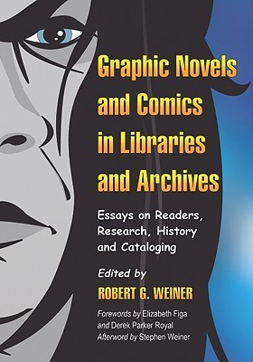 Graphic Novels and Comics in Libraries and Archives: Essays on Readers, Research, History and Cataloging by Elizabeth Figa, Derek Parker Royal, Robert G. Weiner, Stephen Weiner