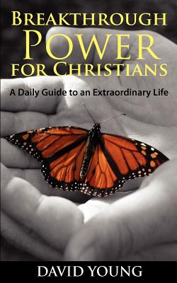 Breakthrough Power for Christians: A Daily Guide to an Extraordinary Life by David Young