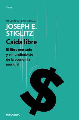 Caída Libre: El Libre Mercado Y El Hundimiento de la Economía Mundial / Freefall by Joseph E. Stiglitz