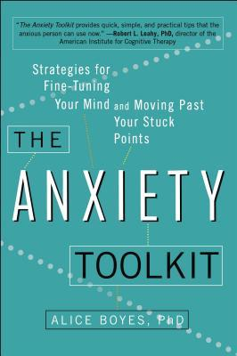 The Anxiety Toolkit: Strategies for Fine-Tuning Your Mind and Moving Past Your Stuck Points by Alice Boyes