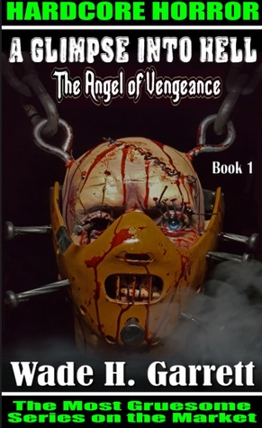 The Angel of Vengeance :An Extreme Horror Novel(A Glimpse into Hell, #1) by Wade H. Garrett
