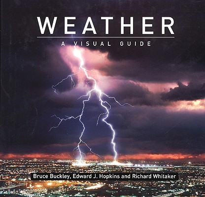 Weather: A Visual Guide by Edward Hopkins, Bruce Buckley, Richard Whitaker