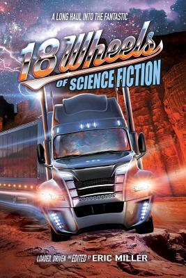 18 Wheels of Science Fiction: A Long Haul Into the Fantastic by Gary Phillips, Alvaro Zinos-Amaro, Kate Jonez, Paul Carlson, Edward M. Erdelac, Michael Bailey, Terry Bisson, Bond Elam, Eric Miller, John DeChancie, Lisa Morton