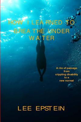 How I Learned To Breathe Under Water: A Rite of Passage from crippling disability to a New Normal by Lee Epstein