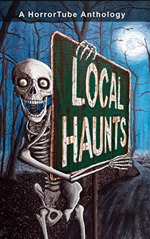 Local Haunts: A HorrorTube Anthology by Mihalis Georgostathis, Michael Taylor, Lydia Peever, E.D. Lewis, R. Saint Claire, Marie McWilliams, D.L. Tillery, Ryan Stroud, Cameron Chaney, James Flynn, Andrew Lyall, Matt Wall, Cam Wolfe, Kevin David Anderson, Jason White, Ken Poirier, Nicholas Gray, Dane Cobain, C.J. Wright