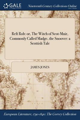 Reft Rob: Or, the Witch of Scot-Muir, Commonly Called Madge, the Snoover: A Scottish Tale by James Jones