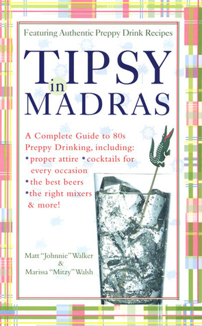 Tipsy in Madras: A complete guide to 80s preppy drinking, including *proper attire *cocktails for by Matt Walker, Marissa Walsh